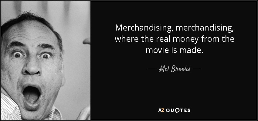 Merchandising, merchandising, where the real money from the movie is made. - Mel Brooks