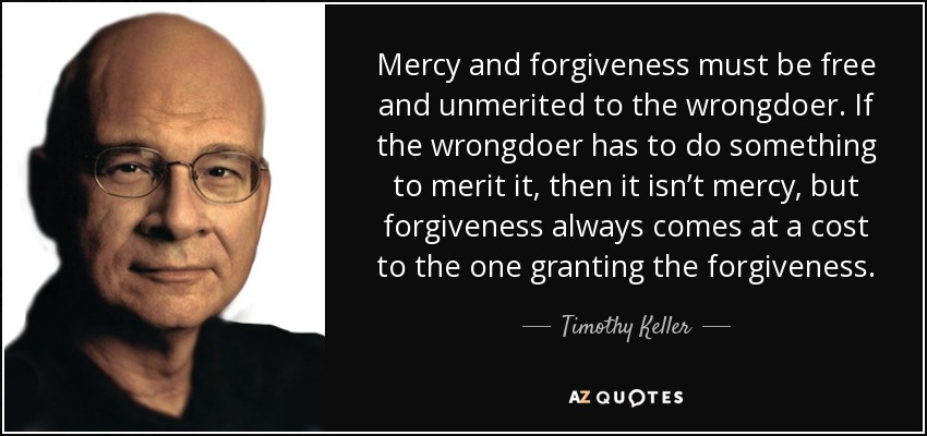 Mercy and forgiveness must be free and unmerited to the wrongdoer. If the wrongdoer has to do something to merit it, then it isn't mercy, but forgiveness always comes at a cost to the one granting the forgiveness. - Timothy Keller