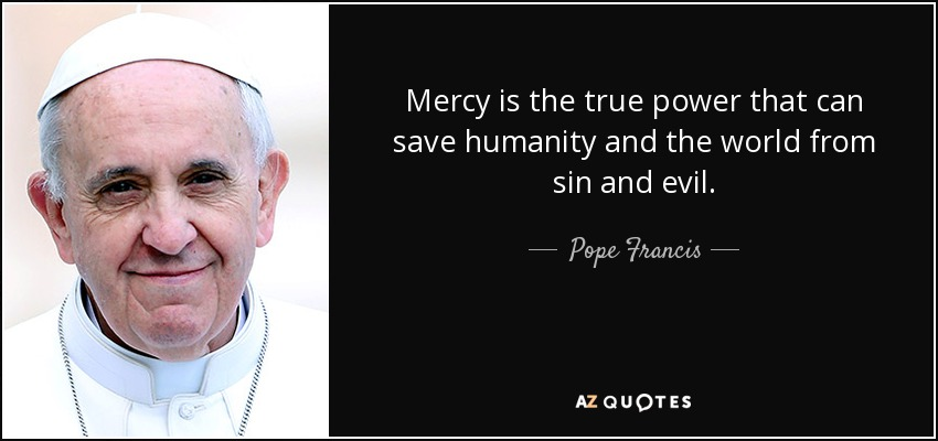 Mercy is the true power that can save humanity and the world from sin and evil. - Pope Francis