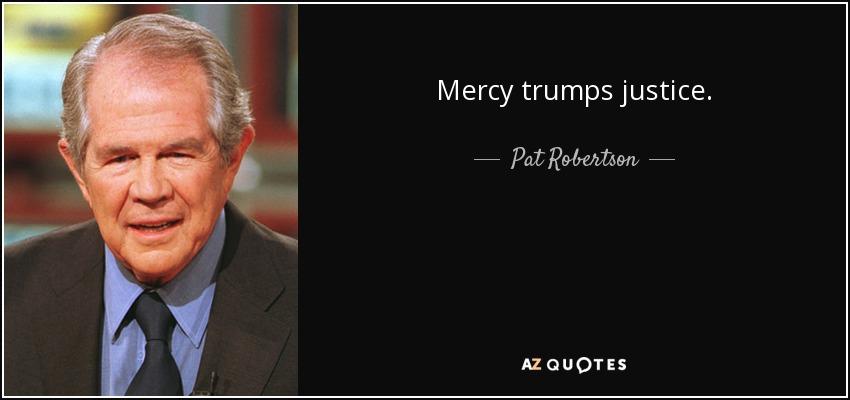 Mercy trumps justice. - Pat Robertson