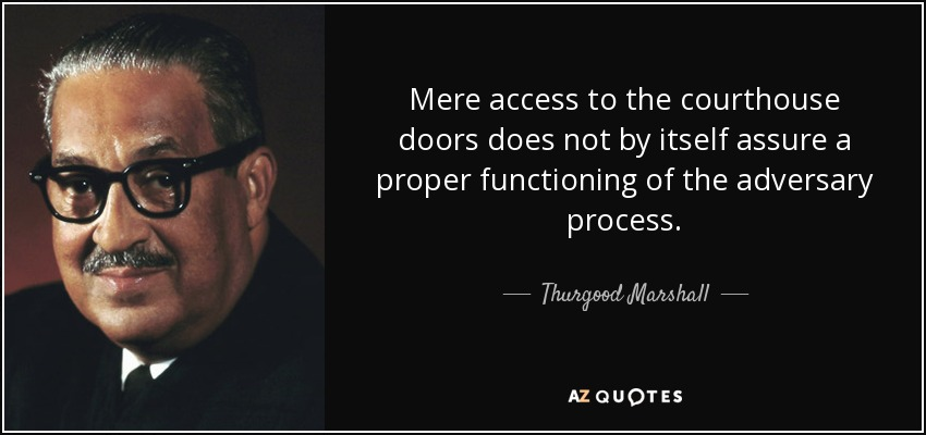 Mere access to the courthouse doors does not by itself assure a proper functioning of the adversary process. - Thurgood Marshall