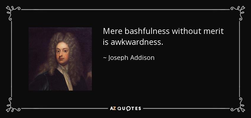 Mere bashfulness without merit is awkwardness. - Joseph Addison