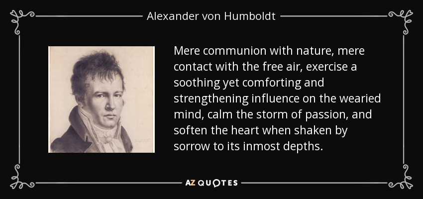 Mere communion with nature, mere contact with the free air, exercise a soothing yet comforting and strengthening influence on the wearied mind, calm the storm of passion, and soften the heart when shaken by sorrow to its inmost depths. - Alexander von Humboldt