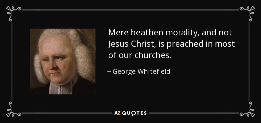 Mere heathen morality, and not Jesus Christ, is preached in most of our churches. - George Whitefield