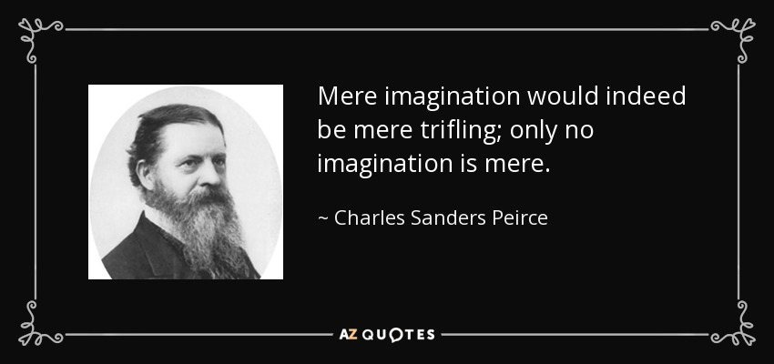 Mere imagination would indeed be mere trifling; only no imagination is mere . - Charles Sanders Peirce