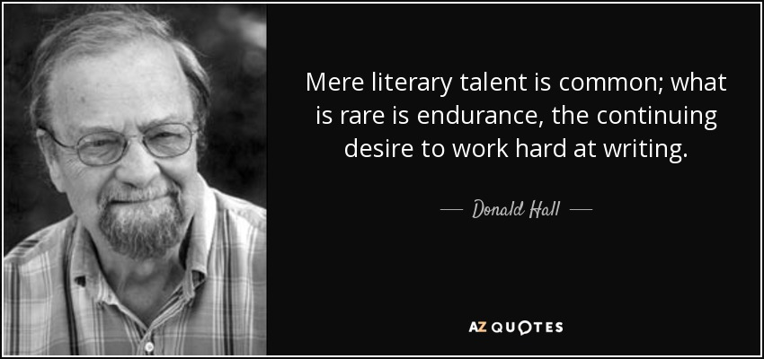 Mere literary talent is common; what is rare is endurance, the continuing desire to work hard at writing. - Donald Hall
