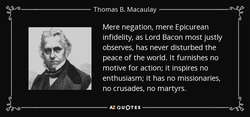 Mere negation, mere Epicurean infidelity, as Lord Bacon most justly observes, has never disturbed the peace of the world. It furnishes no motive for action; it inspires no enthusiasm; it has no missionaries, no crusades, no martyrs. - Thomas B. Macaulay