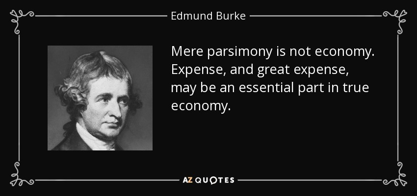 Mere parsimony is not economy. Expense, and great expense, may be an essential part in true economy. - Edmund Burke