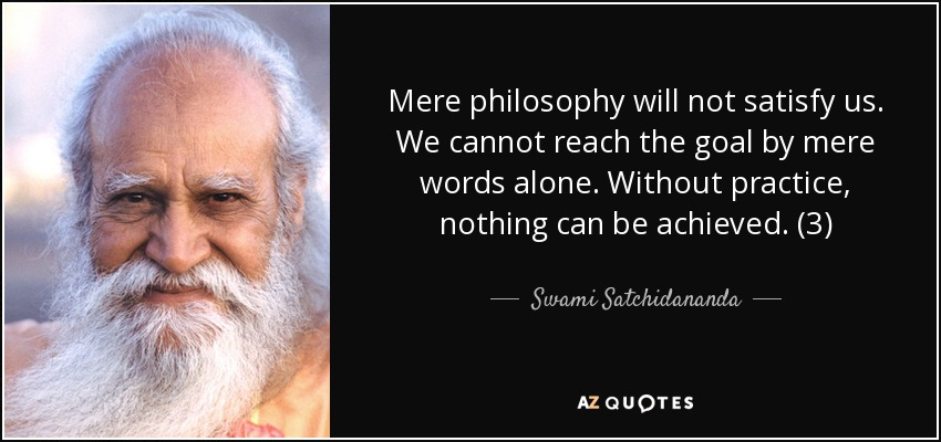 Mere philosophy will not satisfy us. We cannot reach the goal by mere words alone. Without practice, nothing can be achieved. (3) - Swami Satchidananda