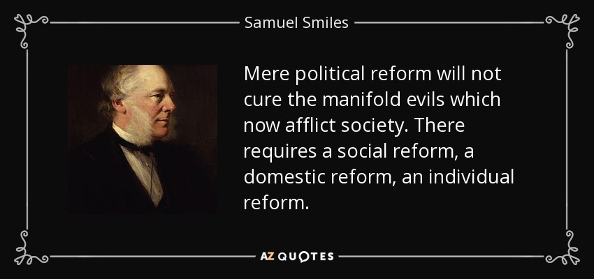 Mere political reform will not cure the manifold evils which now afflict society. There requires a social reform, a domestic reform, an individual reform. - Samuel Smiles