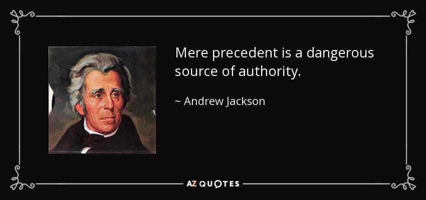 Mere precedent is a dangerous source of authority. - Andrew Jackson