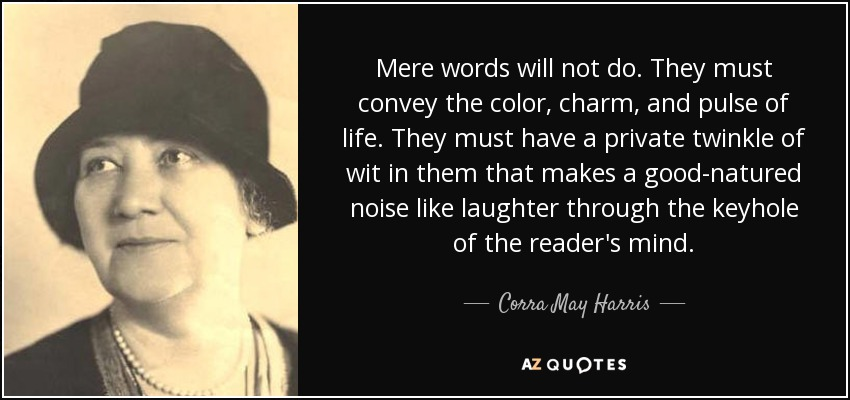 Mere words will not do. They must convey the color, charm, and pulse of life. They must have a private twinkle of wit in them that makes a good-natured noise like laughter through the keyhole of the reader's mind. - Corra May Harris