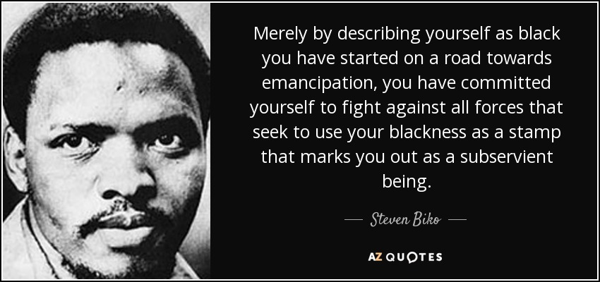 Merely by describing yourself as black you have started on a road towards emancipation, you have committed yourself to fight against all forces that seek to use your blackness as a stamp that marks you out as a subservient being. - Steven Biko