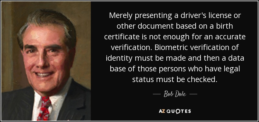 Merely presenting a driver's license or other document based on a birth certificate is not enough for an accurate verification. Biometric verification of identity must be made and then a data base of those persons who have legal status must be checked. - Bob Dole