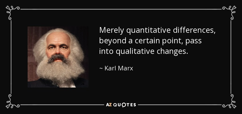 Merely quantitative differences, beyond a certain point, pass into qualitative changes. - Karl Marx