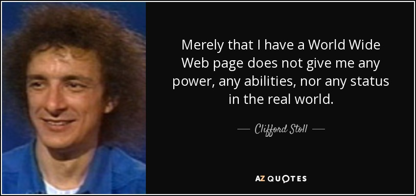 Merely that I have a World Wide Web page does not give me any power, any abilities, nor any status in the real world. - Clifford Stoll