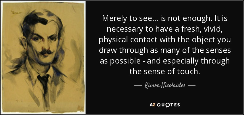 Merely to see... is not enough. It is necessary to have a fresh, vivid, physical contact with the object you draw through as many of the senses as possible - and especially through the sense of touch. - Kimon Nicolaides