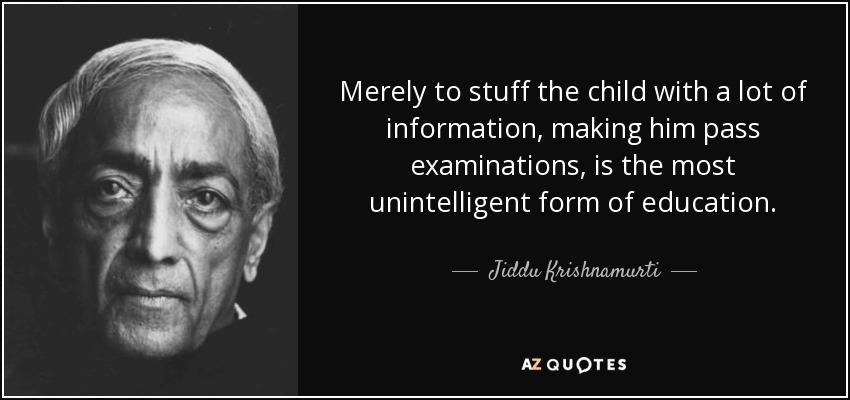 Merely to stuff the child with a lot of information, making him pass examinations, is the most unintelligent form of education. - Jiddu Krishnamurti