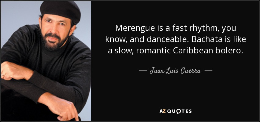 Merengue is a fast rhythm, you know, and danceable. Bachata is like a slow, romantic Caribbean bolero. - Juan Luis Guerra