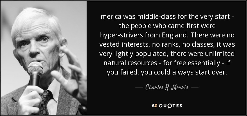 merica was middle-class for the very start - the people who came first were hyper-strivers from England. There were no vested interests, no ranks, no classes, it was very lightly populated, there were unlimited natural resources - for free essentially - if you failed, you could always start over. - Charles R. Morris