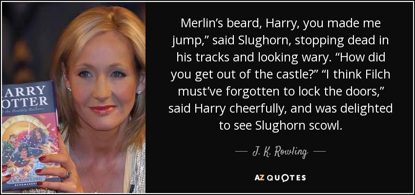 "Merlin's beard, Harry, you made me jump,"" said Slughorn, stopping dead in his tracks and looking wary. ""How did you get out of the castle?"" ""I think Filch must've forgotten to lock the doors,"" said Harry cheerfully, and was delighted to see Slughorn scowl. - J. K. Rowling"