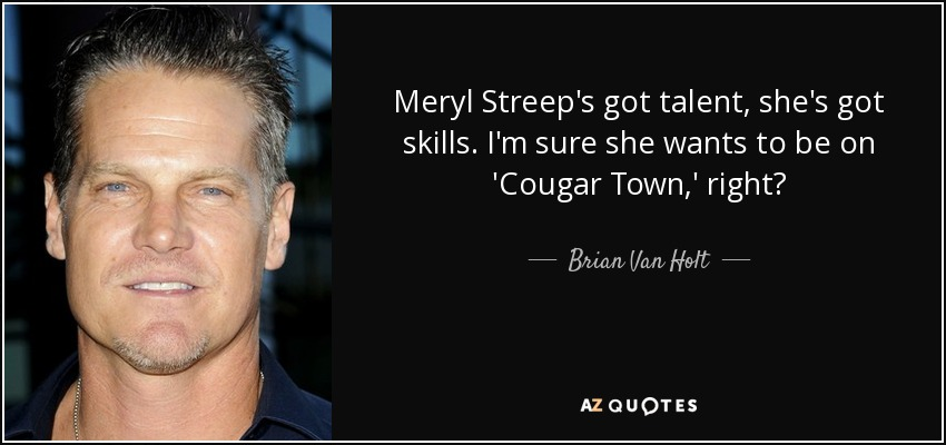 Meryl Streep's got talent, she's got skills. I'm sure she wants to be on 'Cougar Town,' right? - Brian Van Holt
