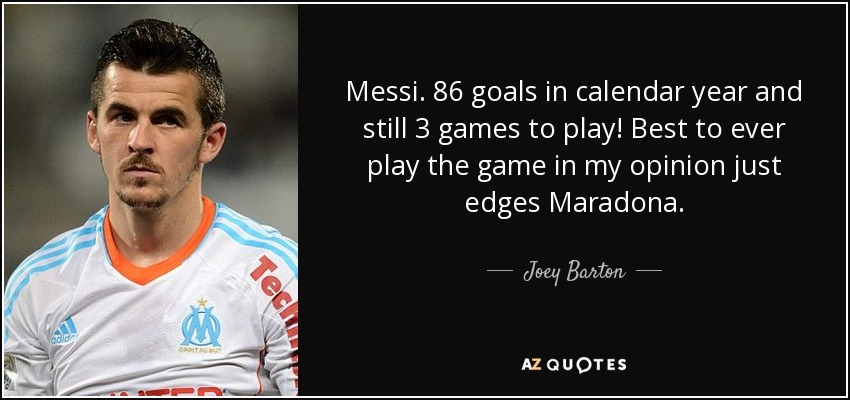 Messi. 86 goals in calendar year and still 3 games to play! Best to ever play the game in my opinion just edges Maradona. - Joey Barton