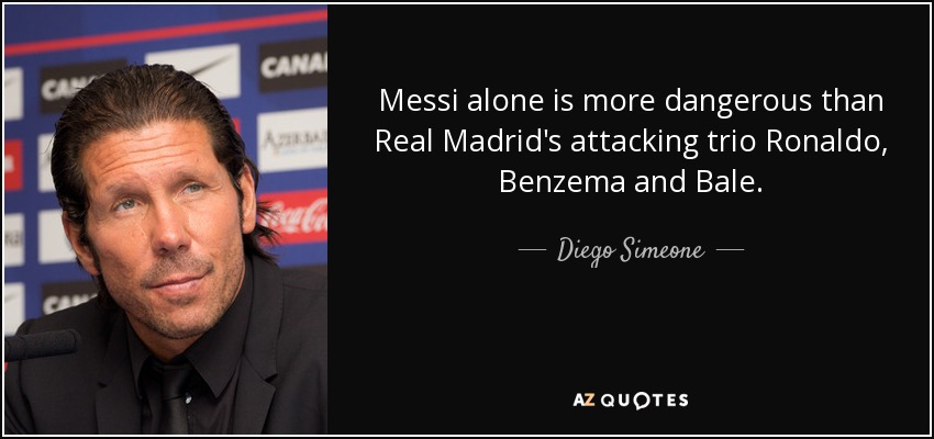 Messi alone is more dangerous than Real Madrid's attacking trio Ronaldo, Benzema and Bale. - Diego Simeone