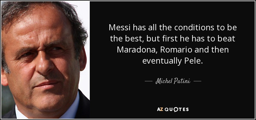 Messi has all the conditions to be the best, but first he has to beat Maradona, Romario and then eventually Pele. - Michel Patini