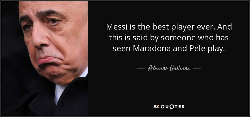 Messi is the best player ever. And this is said by someone who has seen Maradona and Pele play. - Adriano Galliani