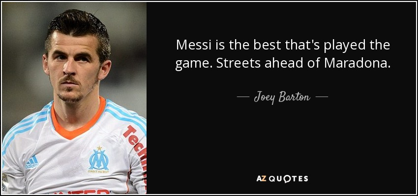 Messi is the best that's played the game. Streets ahead of Maradona. - Joey Barton