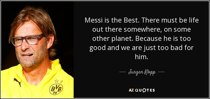 Messi is the Best. There must be life out there somewhere, on some other planet. Because he is too good and we are just too bad for him. - Jurgen Klopp