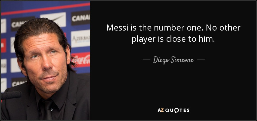 Messi is the number one. No other player is close to him. - Diego Simeone