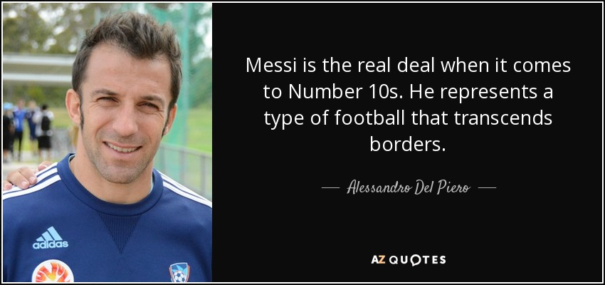 Messi is the real deal when it comes to Number 10s. He represents a type of football that transcends borders. - Alessandro Del Piero