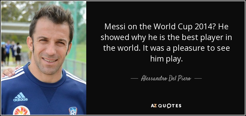 Messi on the World Cup 2014? He showed why he is the best player in the world. It was a pleasure to see him play. - Alessandro Del Piero