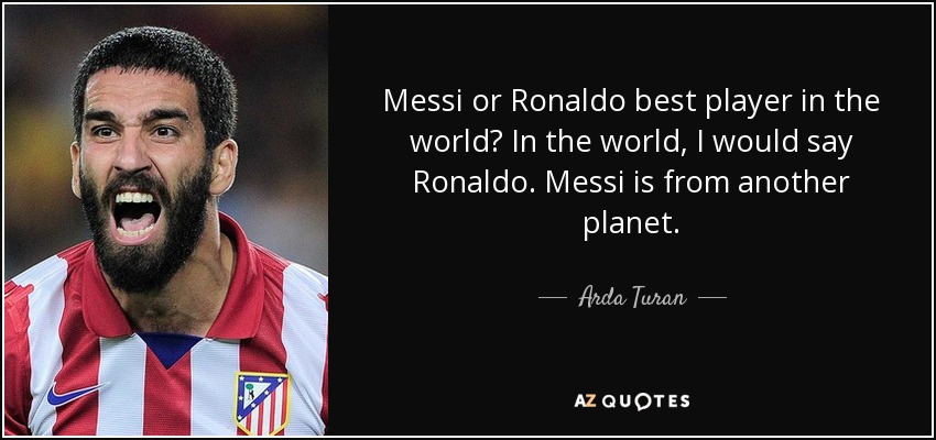 Messi or Ronaldo best player in the world? In the world, I would say Ronaldo. Messi is from another planet. - Arda Turan