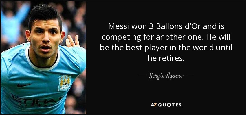 Messi won 3 Ballons d'Or and is competing for another one. He will be the best player in the world until he retires. - Sergio Aguero
