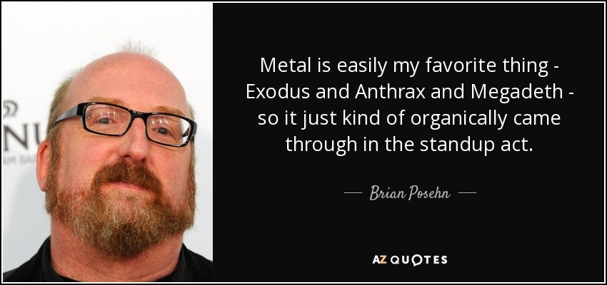 Metal is easily my favorite thing - Exodus and Anthrax and Megadeth - so it just kind of organically came through in the standup act. - Brian Posehn