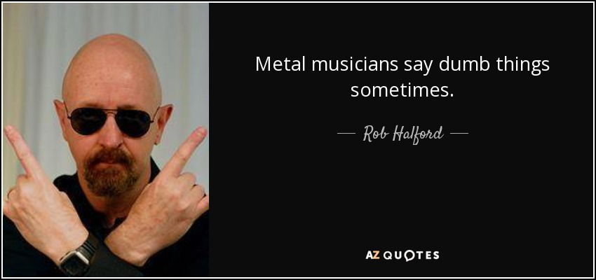 Metal musicians say dumb things sometimes. - Rob Halford