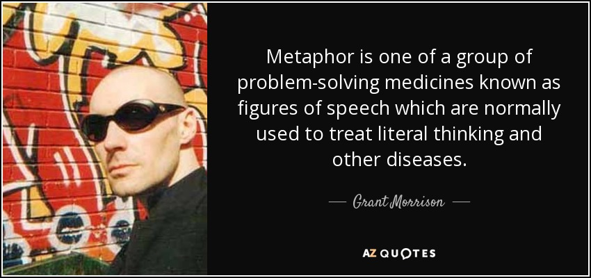 Metaphor is one of a group of problem-solving medicines known as figures of speech which are normally used to treat literal thinking and other diseases. - Grant Morrison