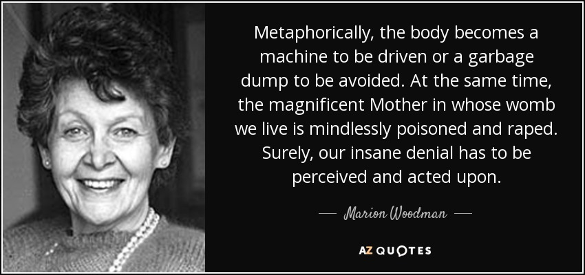 Metaphorically, the body becomes a machine to be driven or a garbage dump to be avoided. At the same time, the magnificent Mother in whose womb we live is mindlessly poisoned and raped. Surely, our insane denial has to be perceived and acted upon. - Marion Woodman