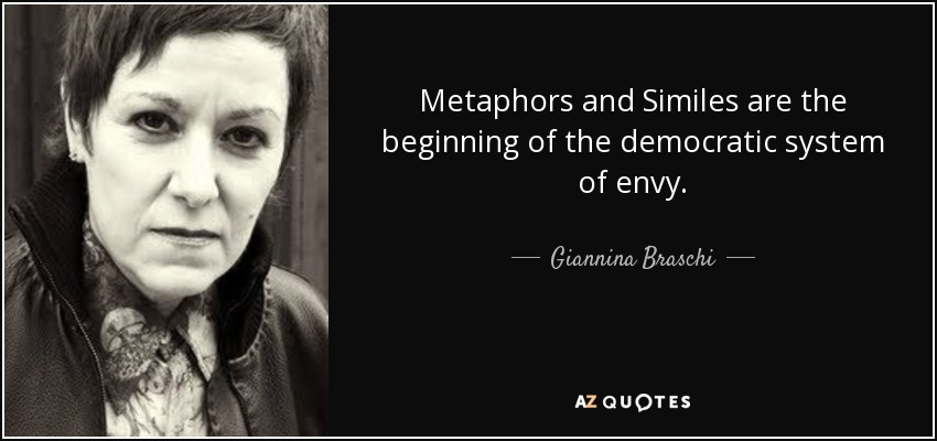 Metaphors and Similes are the beginning of the democratic system of envy. - Giannina Braschi