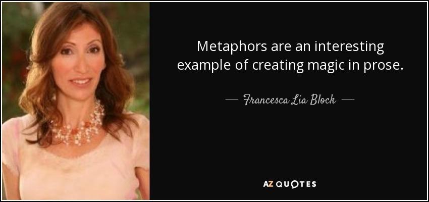 Metaphors are an interesting example of creating magic in prose. - Francesca Lia Block