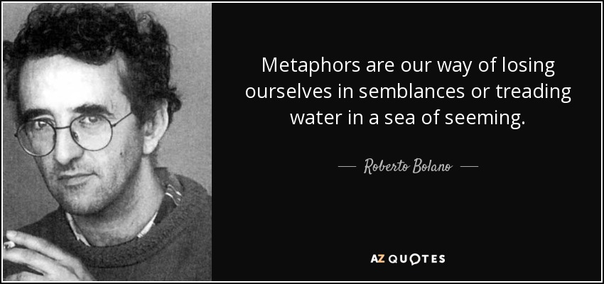 Metaphors are our way of losing ourselves in semblances or treading water in a sea of seeming. - Roberto Bolano