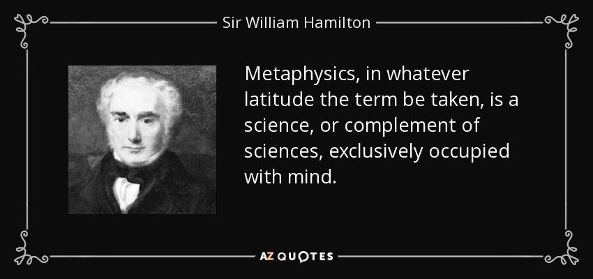 Metaphysics, in whatever latitude the term be taken, is a science, or complement of sciences, exclusively occupied with mind. - Sir William Hamilton, 9th Baronet