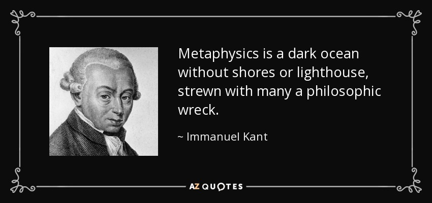 Metaphysics is a dark ocean without shores or lighthouse, strewn with many a philosophic wreck. - Immanuel Kant