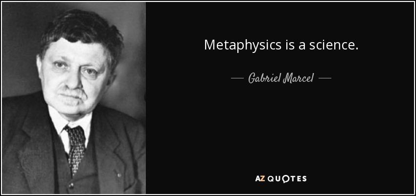 Metaphysics is a science. - Gabriel Marcel