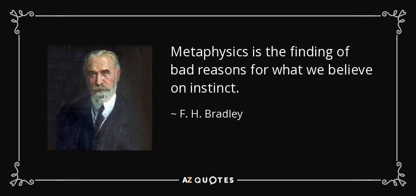 Metaphysics is the finding of bad reasons for what we believe on instinct. - F. H. Bradley