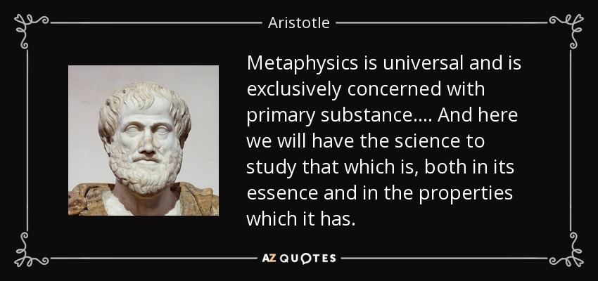 Metaphysics is universal and is exclusively concerned with primary substance. ... And here we will have the science to study that which is, both in its essence and in the properties which it has. - Aristotle