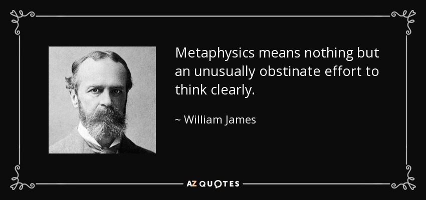Metaphysics means nothing but an unusually obstinate effort to think clearly. - William James